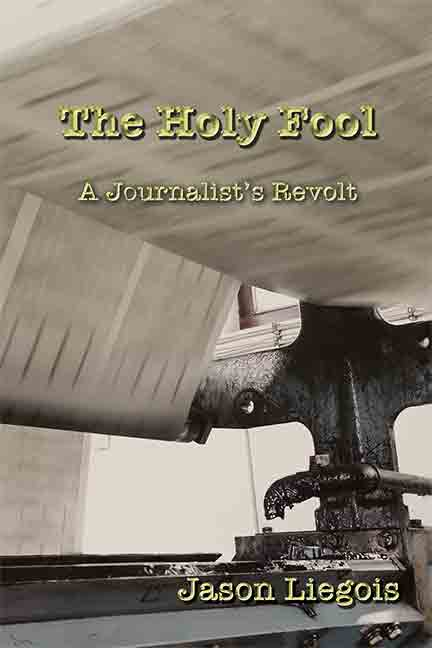 The Holy Fool: A Journalist's Revolt by Jason Liegois