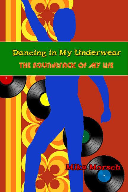 Dancing in My Underwear: The Soundtrack of My Life--Mike Morsch