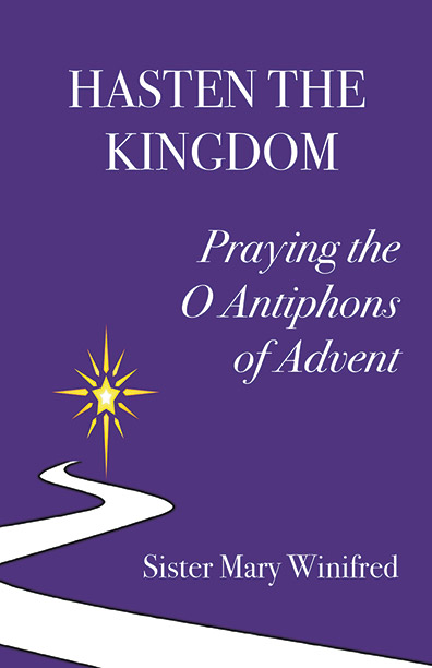 Hasten the Kingdom: Praying the O Antiphons of Advent - Winifred