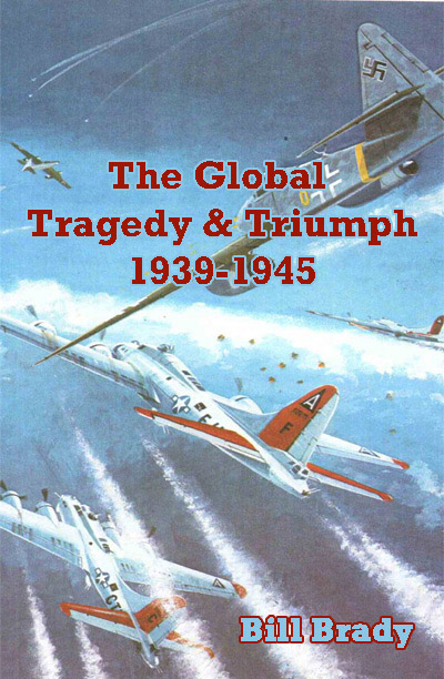 The Global Tragedy and Triumph: 1939-1945 by Bill Brady
